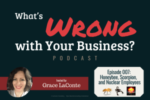 What's Wrong with Your Business, WWB Podcast, Episode 7, dangerous employees, frustrated employees, unsolicited feedback, strategic risk, Grace LaConte