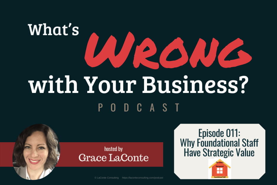 """What's Wrong with Your Business"" podcast with Grace LaConte Episode 11, Why Foundational Staff Have Strategic Value"
