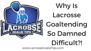 Why Is Lacrosse Goaltending So Damned Difficult?!