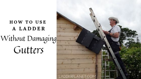 How To Use A Ladder Without Damaging Gutters