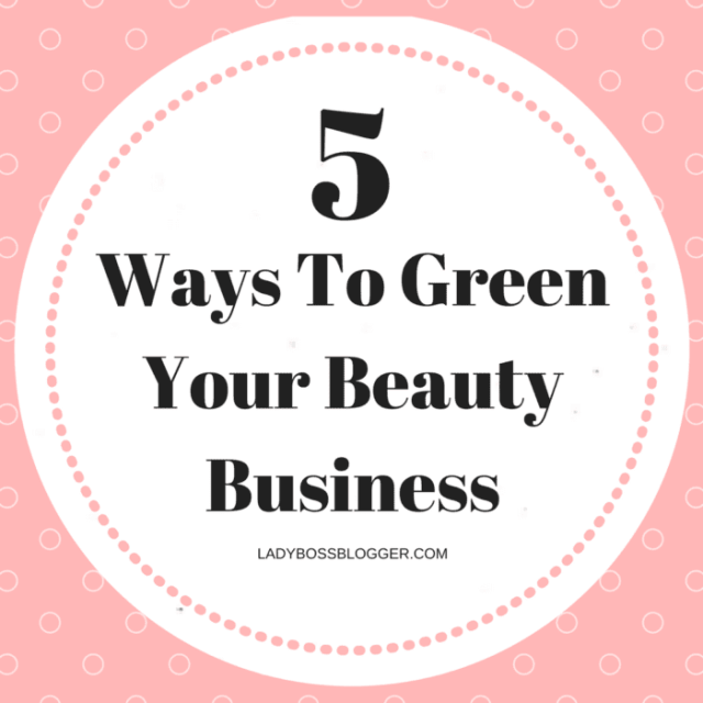 Entrepreneurial resources by female entrepreneurs on ladybossblogger 5 Ways To Green Your Beauty Business