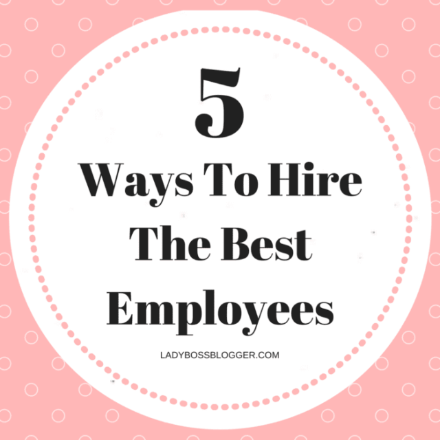 Entrepreneurial resources by female entrepreneurs on ladybossblogger 5 Ways To Hire The Best Employees