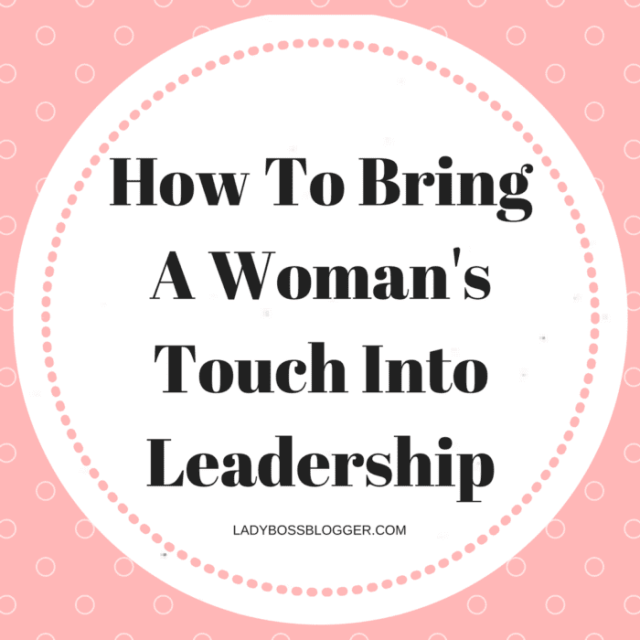 Female Entrepreneur & Business Tips How To Bring A Woman's Touch Into Leadership LadyBossBlogger.com