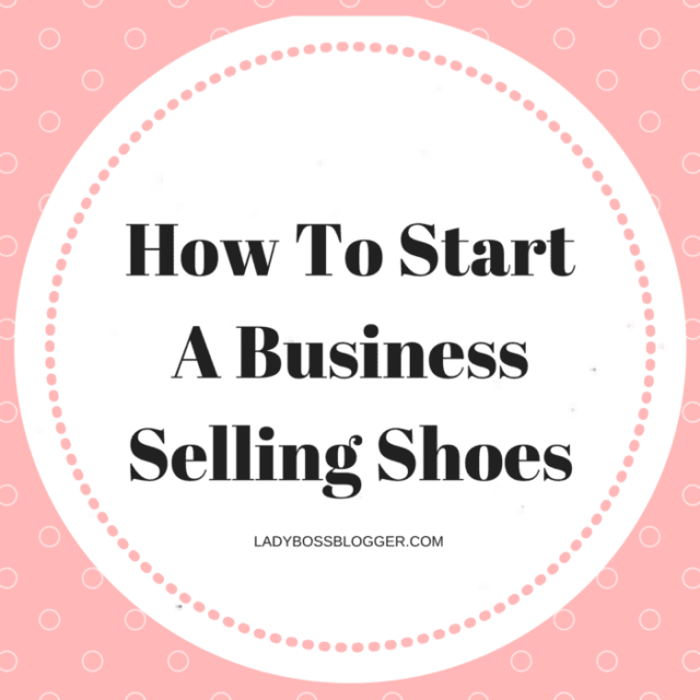 d600e8f8cd00a0 How To Start A Business Selling Shoes