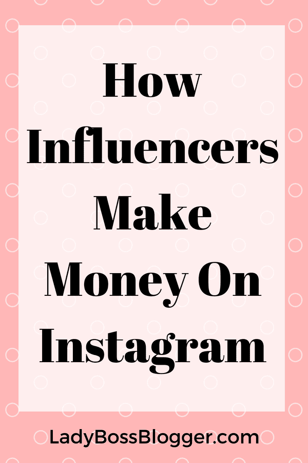 How Influencers Make Money On Instagram LadyBossBlogger.com (1)