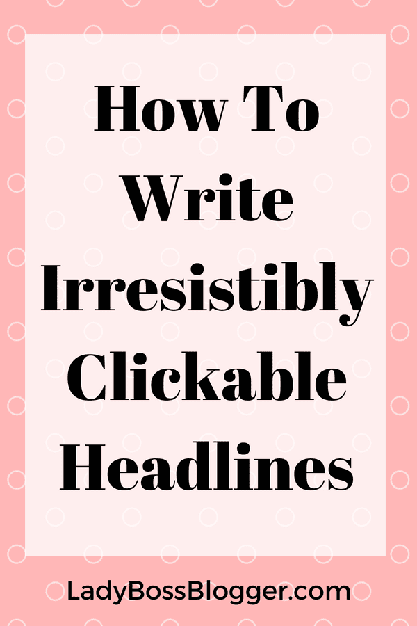 How To Write Irresistibly Clickable Headlines LadyBossBlogger.com