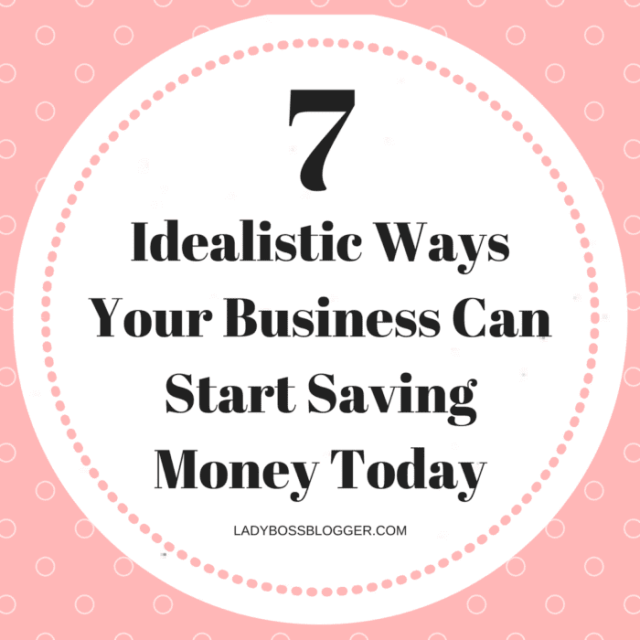 7 Idealistic Ways Your Business Can Start Saving Money Today LadyBossBlogger.com