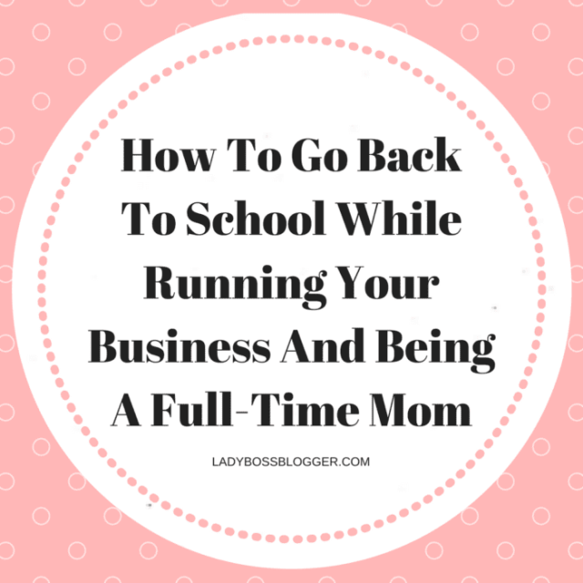 How To Go Back to School While Running Your Business And Being A Full-Time Mom Female Entrepreneur & Business Tips LadyBossBlogger.com