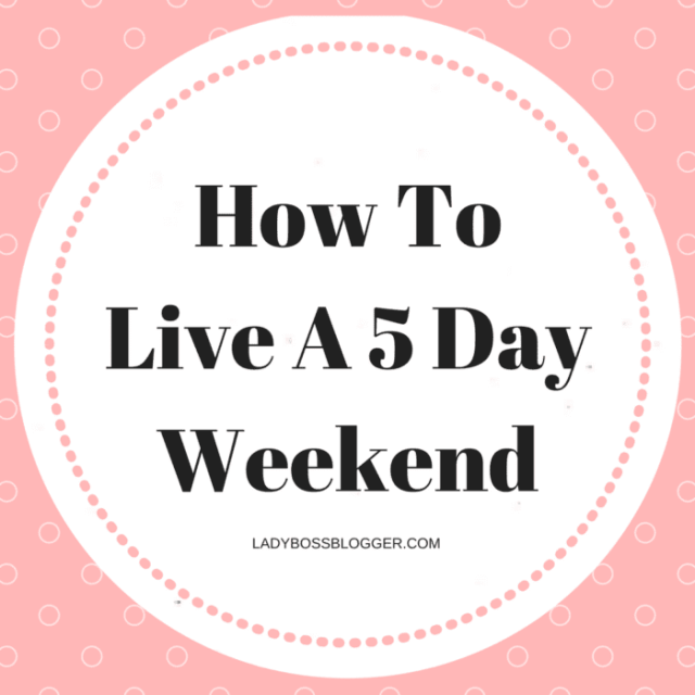 How To Live A 5 Day Weekend Female Entrepreneur & Business Tips LadyBossBlogger.com