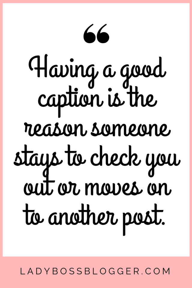 A caption will be the reason someone stays to check you out or moves on to another post.