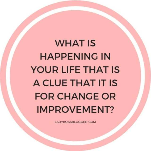 What is happening in your life (both professionally and personally) that is a clue that it is for change or improvement?