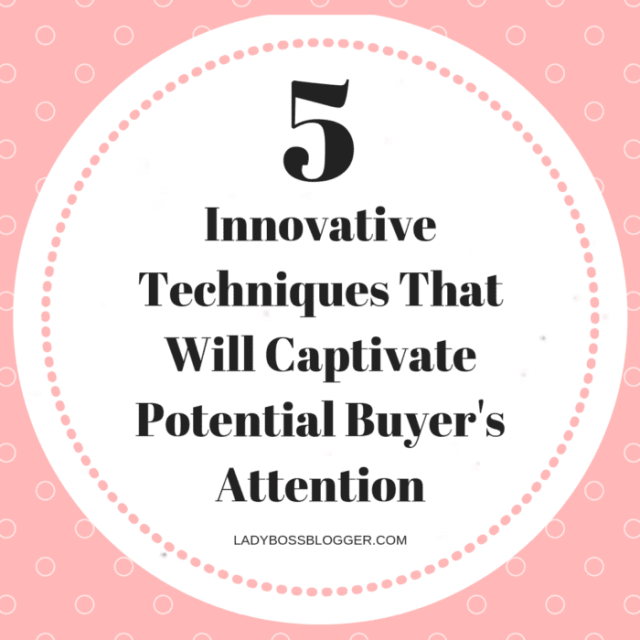 5 Innovative Techniques That Will Captivate Potential Buyer's Attention