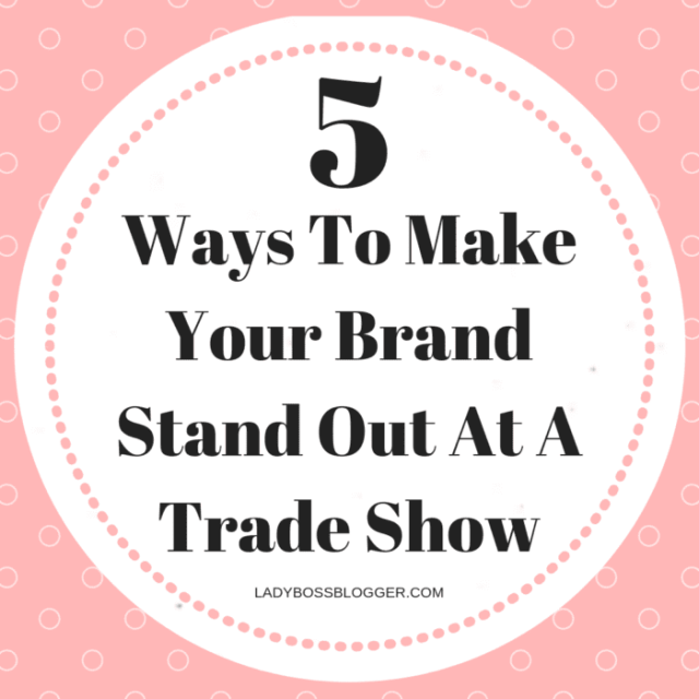 5 Ways To Make Your Brand Stand Out At A Trade Show