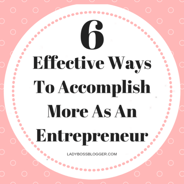 6 Effective Ways To Accomplish More As An Entrepreneur