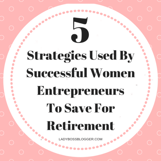 5 Strategies Used By Successful Women Entrepreneurs To Save For Retirement LadyBossBlogger.com