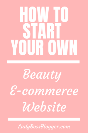 How To Start Your Own Beauty E-commerce Website LadyBossBlogger.com