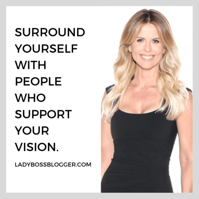 Surround yourself with people who support your vision. advice on ladybossblogger