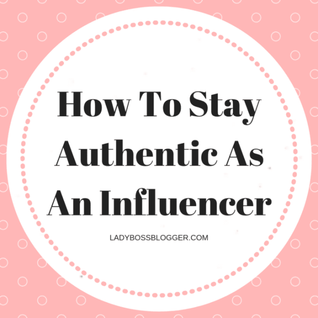 How To Stay Authentic As An Influencer LadyBossBlogger.com