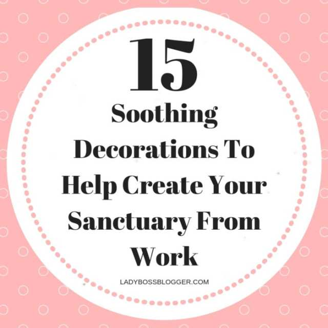 15 Soothing Decorations To Help Create Your Sanctuary From Work LadyBossBlogger.com