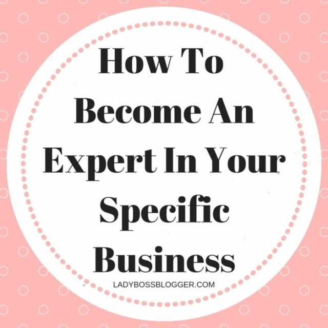 How To Become An Expert In Your Specific Business LadyBossBlogger.com