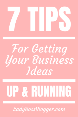 7 Tips For Getting Your Business Ideas Up and Running LadyBossBlogger.com