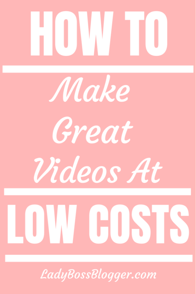 How To Make Great Videos At Low Costs laydbossblogger.com