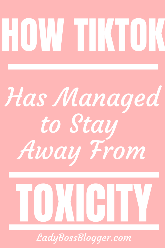 How TikTok Has Managed To Stay Away From Toxicity  LadyBossBlogger