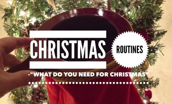 Christmas Routine What Do You Need For Christmas