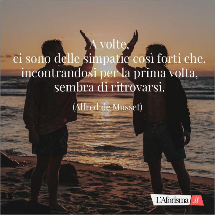 Frasi amicizia - A volte, ci sono delle simpatie così forti che, incontrandosi per la prima volta, sembra di ritrovarsi. (Alfred de Musset)