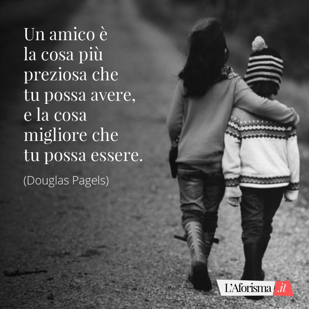 n amico è la cosa più preziosa che tu posso avere, e la cosa migliore che tu possa essere. (Douglas Pagel)