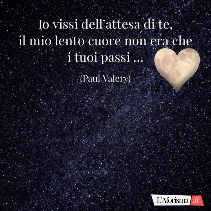 Io vissi dell'attesa di te, il mio lento cuore non era che i tuoi passi … (Paul Valery)