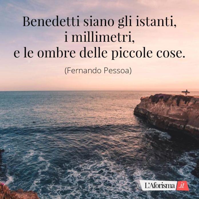 Benedetti siano gli istanti, i millimetri, e le ombre delle piccole cose. (Fernando Pessoa)