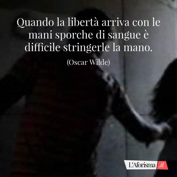 Quando la libertà arriva con le mani sporche di sangue è difficile stringerle la mano. (Oscar Wilde)
