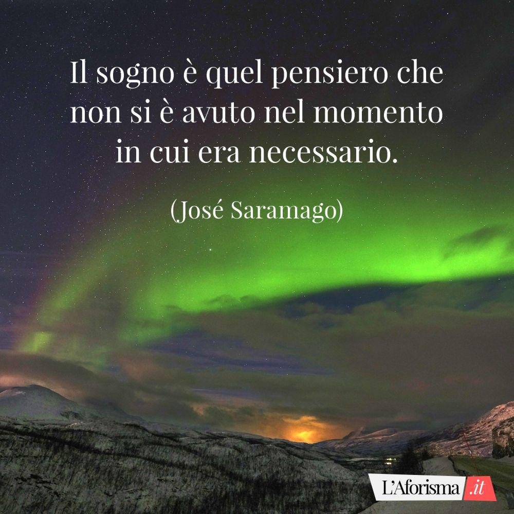 Il sogno è quel pensiero che non si è avuto nel momento in cui era necessario. (José Saramago)