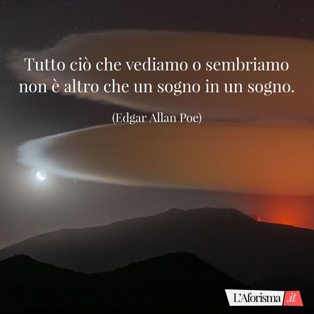 Tutto ciò che vediamo o sembriamo non è altro che un sogno in un sogno. (Edgar Allan Poe)
