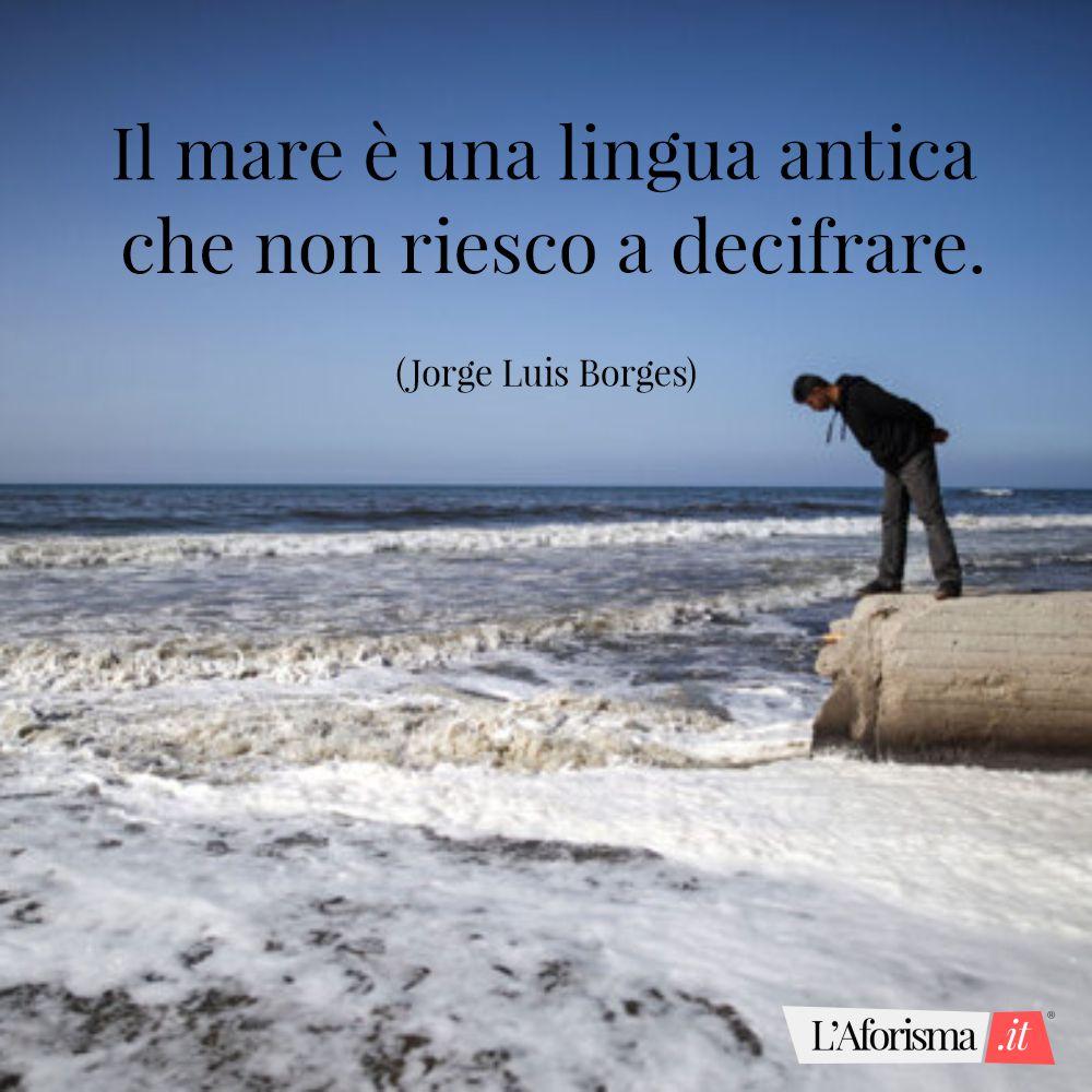 Il mare è una lingua antica che non riesco a decifrare. (Jorge Luis Borges)