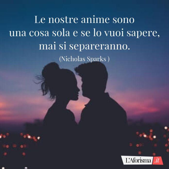 Le nostre anime sono una cosa sola e se lo vuoi sapere, mai si separeranno. (Nicholas Sparks)