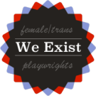 WE EXIST (Female and/or Trans* Playwrights)
