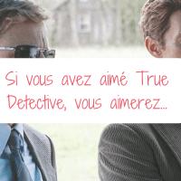 Si vous avez aimé True Detective, vous aimerez...