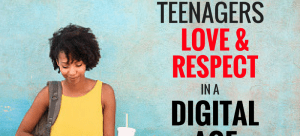 Teaching Teenagers Love and Respect In A Digital Age
