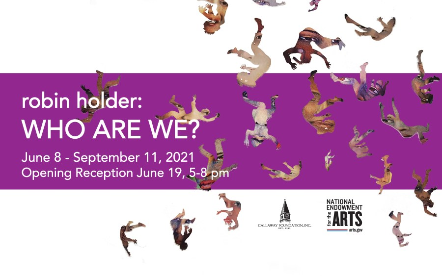 robin holder: Who Are We? June 8 through September 11, 2021, funded by the National Endowment For the Arts and the Callaway Foundation