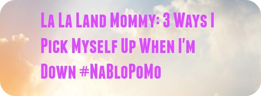 La La Land Mommy: 3 Ways I Pick Myself Up When I'm Down #NaBloPoMo