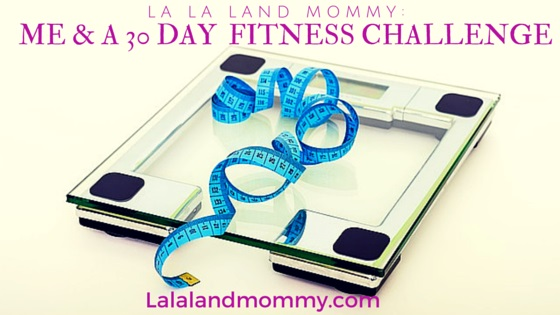 La La Land Mommy: Me & A 30 Day Fitness Challenge 2