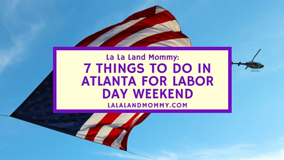 La La Land Mommy: 7 Things To Do In Atlanta For Labor Day Weekend