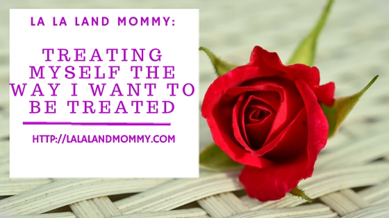 La La Land Mommy: Treating Myself The Way I Want To Be Treated