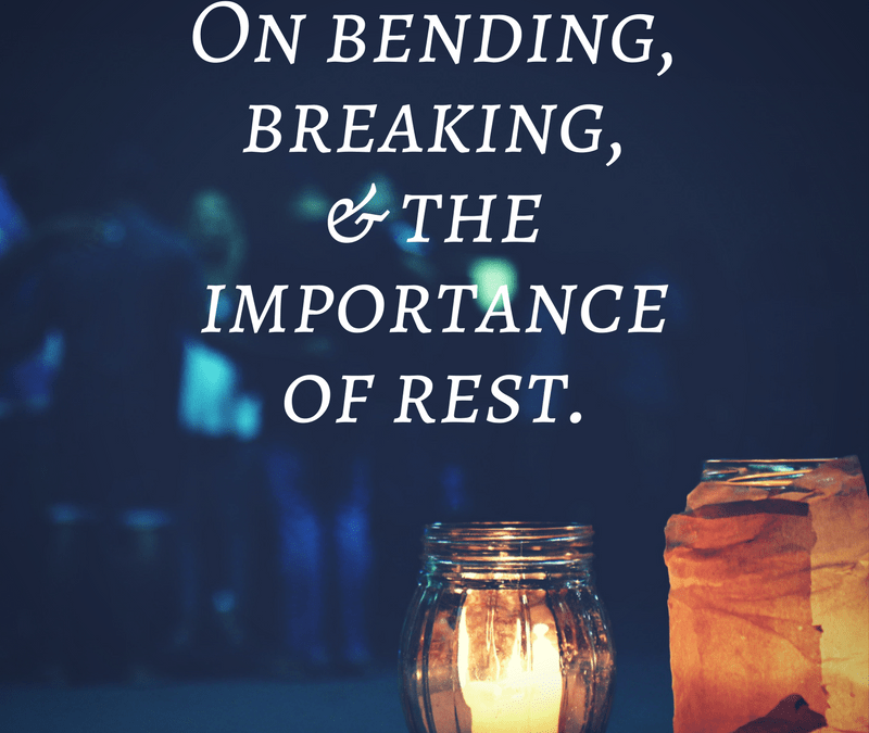 On bending, breaking, and the importance of rest.