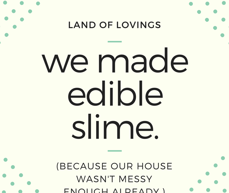 We made edible slime. Because our house wasn't messy enough already.
