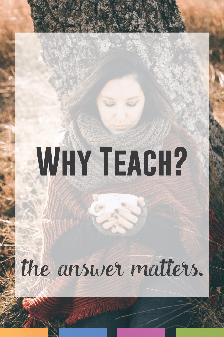 Why do I teach? What reason is there? The answer matters a great deal.
