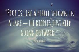 Prof is like a pebble thrown into a lake-the ripples just keep going outward