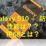 Galaxy s10の防水機能はいかに?!お風呂でつかえる?IP68とは?よくみるIPに関してもご紹介!